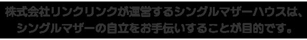 株式会社リンクリンクが運営するシングルマザーハウスは、シングルマザーの自立をお手伝いすることが目的です。